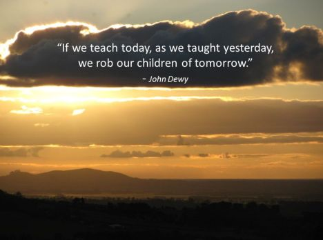 If we teach today, as we taught yesterday, we rob our children of tomorrow